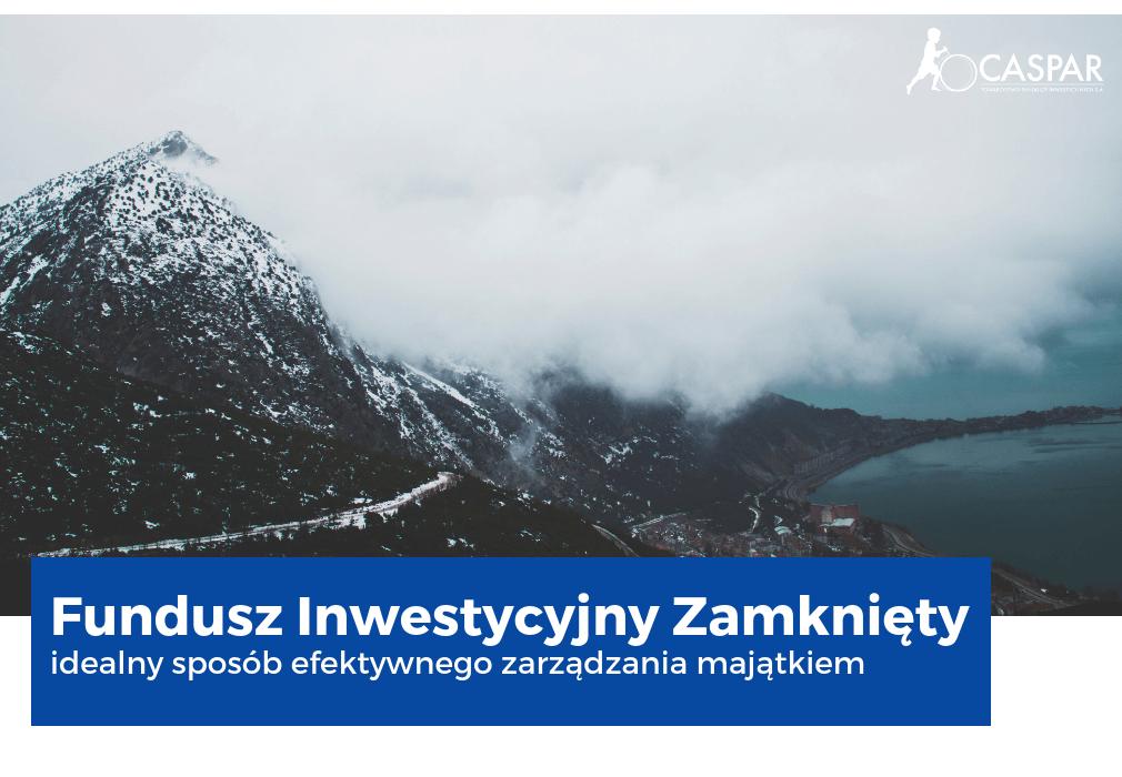 Fundusz Inwestycyjny Zamknięty, FIZ czyli idealny sposób efektywnego zarządzania majątkiem znajdujący się w ofercie Caspar TFI